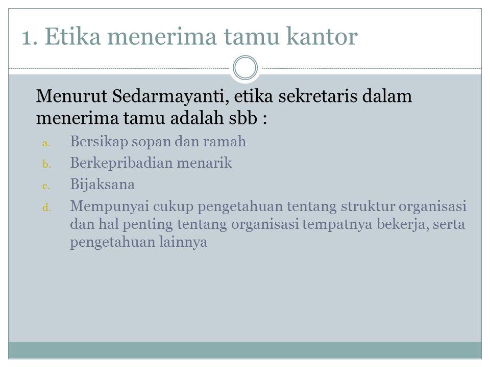 1. Etika menerima tamu kantor Menurut Sedarmayanti, etika sekretaris dalam menerima tamu adalah sbb : a. Bersikap sopan dan ramah b. Berkepribadian me