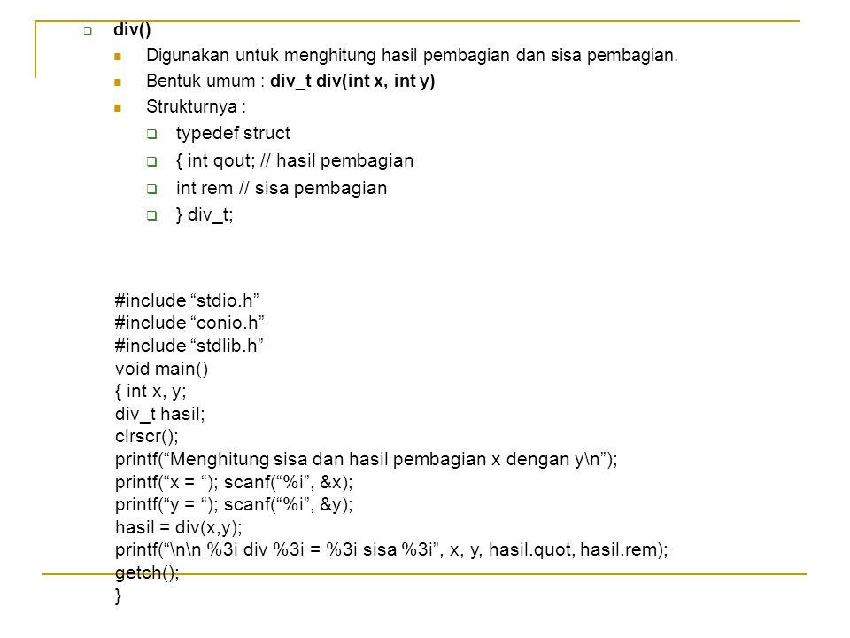  div() Digunakan untuk menghitung hasil pembagian dan sisa pembagian. Bentuk umum : div_t div(int x, int y) Strukturnya :  typedef struct  { int qo