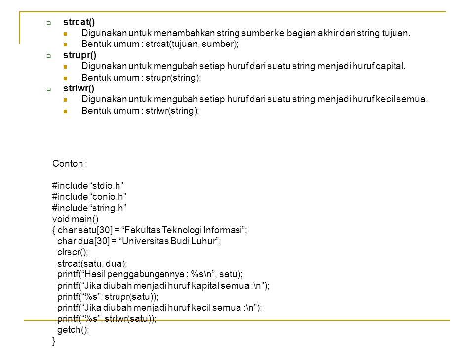  strcat() Digunakan untuk menambahkan string sumber ke bagian akhir dari string tujuan. Bentuk umum : strcat(tujuan, sumber);  strupr() Digunakan un
