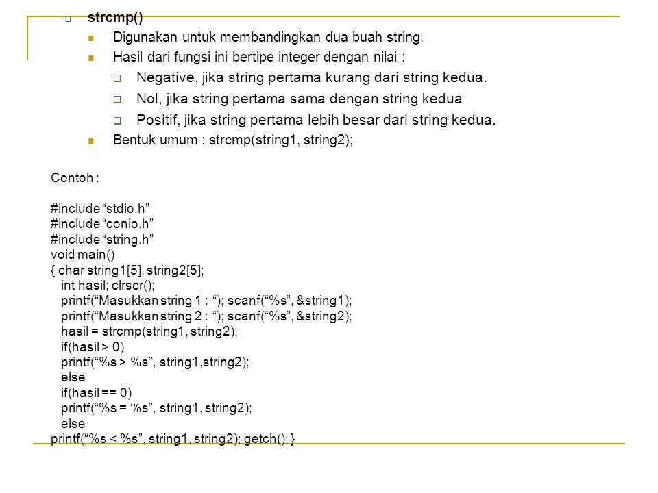  strcmp() Digunakan untuk membandingkan dua buah string. Hasil dari fungsi ini bertipe integer dengan nilai :  Negative, jika string pertama kurang