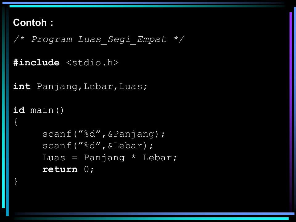 Perintah scanf dapat memakai lebih dari satu argument; Contoh : /* Program Luas Segi Empat */ #include void main() { int Panjang,Lebar,Luas; scanf( %d %d ,&Panjang,&Lebar); Luas = Panjang * Lebar; …… }
