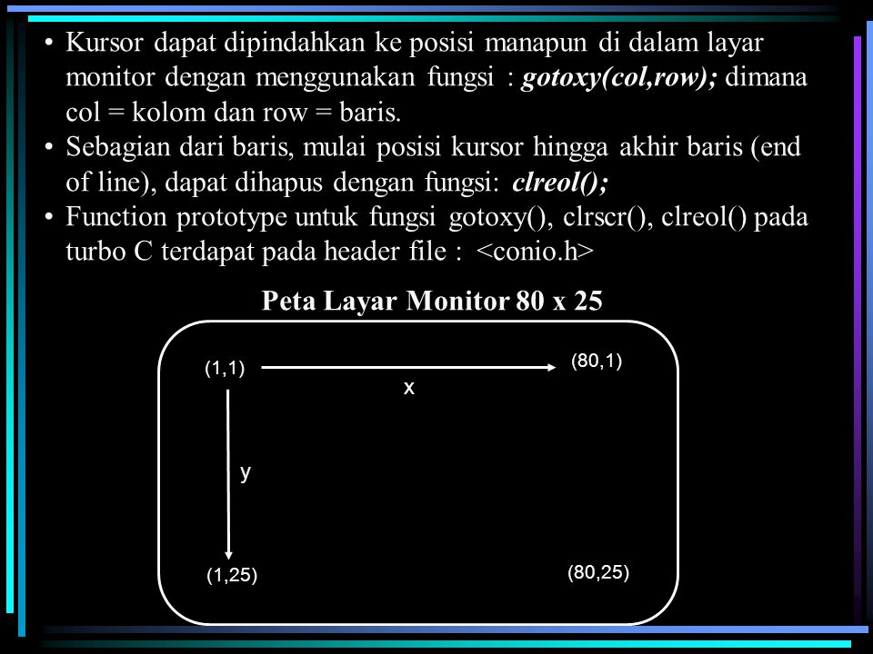 Kursor dapat dipindahkan ke posisi manapun di dalam layar monitor dengan menggunakan fungsi : gotoxy(col,row); dimana col = kolom dan row = baris. Seb