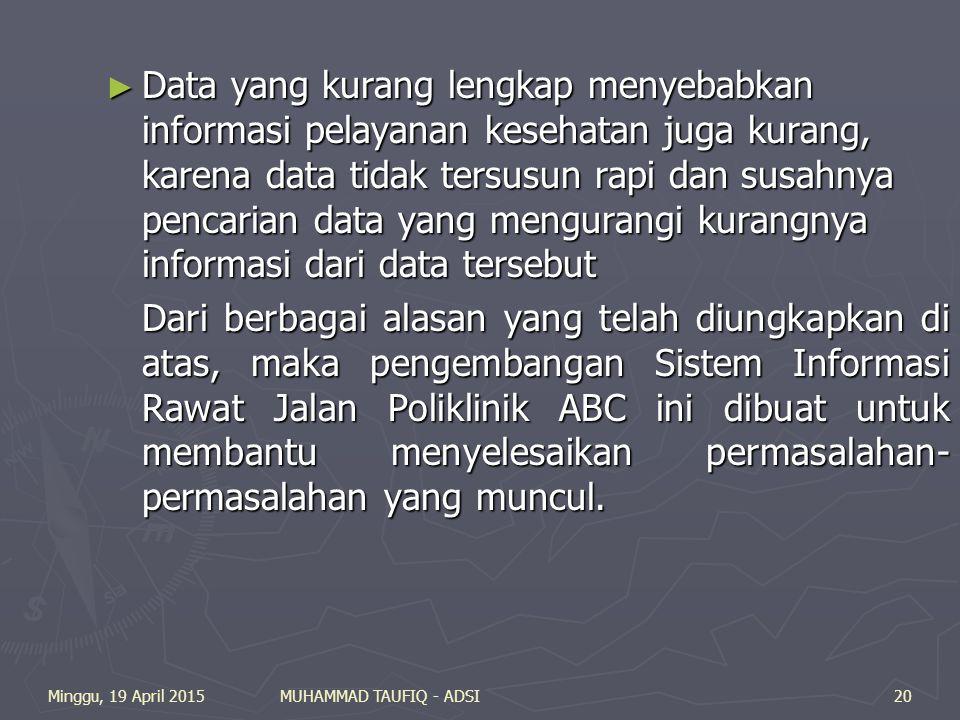 Minggu, 19 April 2015MUHAMMAD TAUFIQ - ADSI20 ► Data yang kurang lengkap menyebabkan informasi pelayanan kesehatan juga kurang, karena data tidak tersusun rapi dan susahnya pencarian data yang mengurangi kurangnya informasi dari data tersebut Dari berbagai alasan yang telah diungkapkan di atas, maka pengembangan Sistem Informasi Rawat Jalan Poliklinik ABC ini dibuat untuk membantu menyelesaikan permasalahan- permasalahan yang muncul.