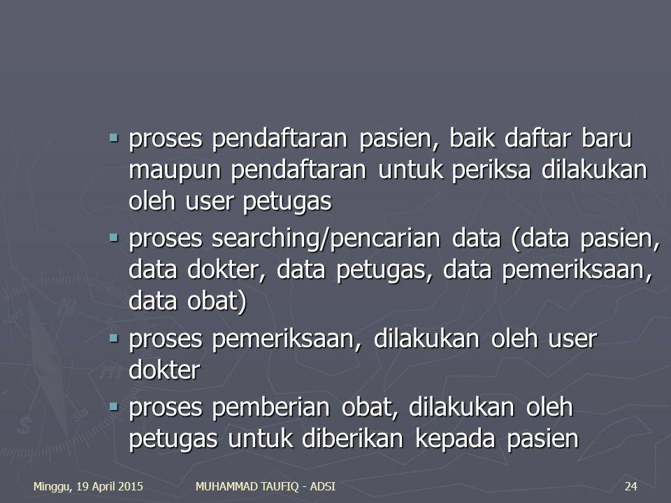 Minggu, 19 April 2015MUHAMMAD TAUFIQ - ADSI24  proses pendaftaran pasien, baik daftar baru maupun pendaftaran untuk periksa dilakukan oleh user petugas  proses searching/pencarian data (data pasien, data dokter, data petugas, data pemeriksaan, data obat)  proses pemeriksaan, dilakukan oleh user dokter  proses pemberian obat, dilakukan oleh petugas untuk diberikan kepada pasien