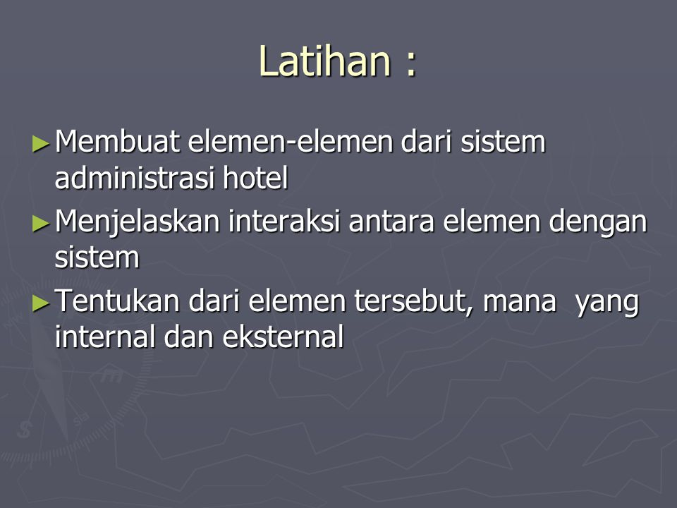 Latihan : ► Membuat elemen-elemen dari sistem administrasi hotel ► Menjelaskan interaksi antara elemen dengan sistem ► Tentukan dari elemen tersebut, mana yang internal dan eksternal