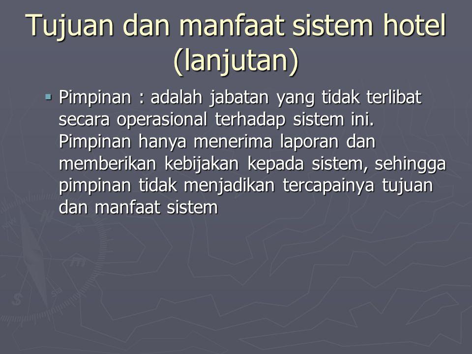 Tujuan dan manfaat sistem hotel (lanjutan)  Pimpinan : adalah jabatan yang tidak terlibat secara operasional terhadap sistem ini.