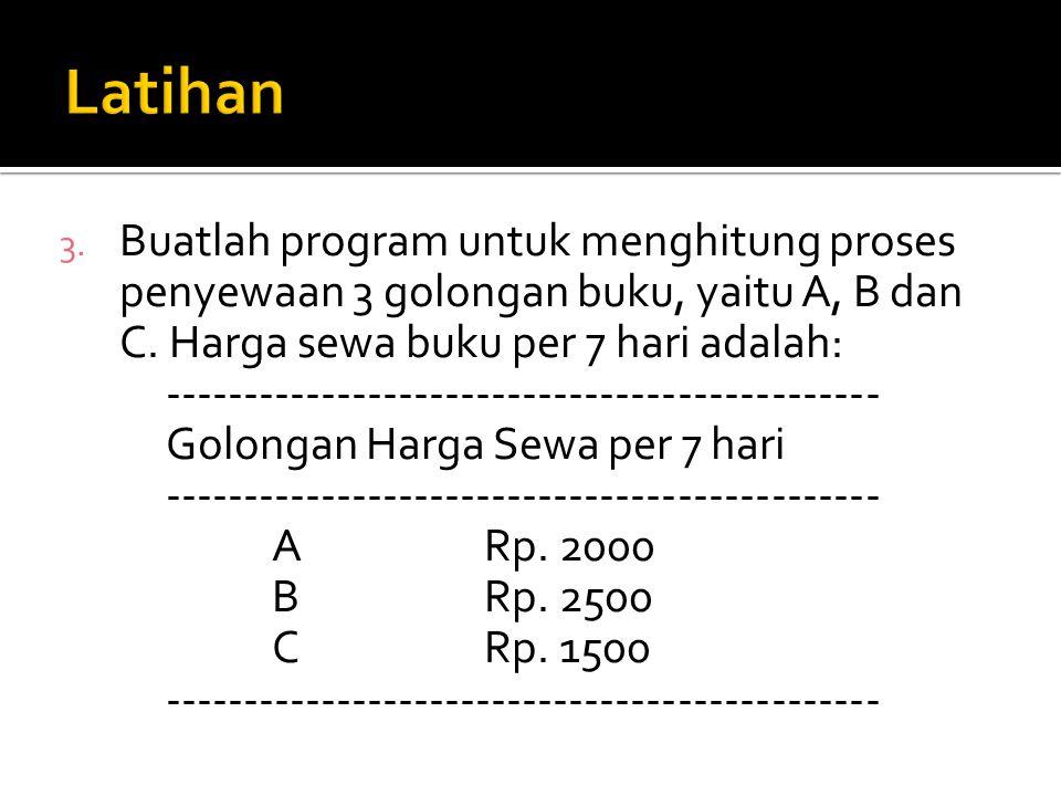 3. Buatlah program untuk menghitung proses penyewaan 3 golongan buku, yaitu A, B dan C. Harga sewa buku per 7 hari adalah: ---------------------------