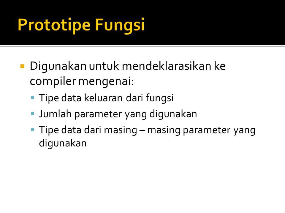  Digunakan untuk mendeklarasikan ke compiler mengenai:  Tipe data keluaran dari fungsi  Jumlah parameter yang digunakan  Tipe data dari masing – m