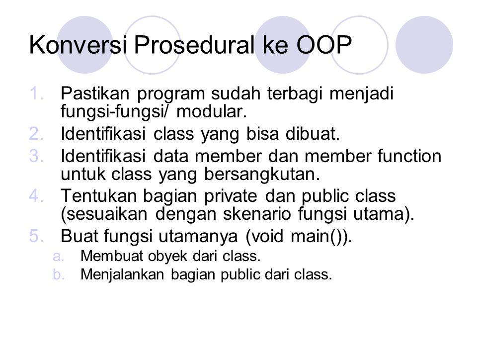 Konversi Prosedural ke OOP 1.Pastikan program sudah terbagi menjadi fungsi-fungsi/ modular. 2.Identifikasi class yang bisa dibuat. 3.Identifikasi data