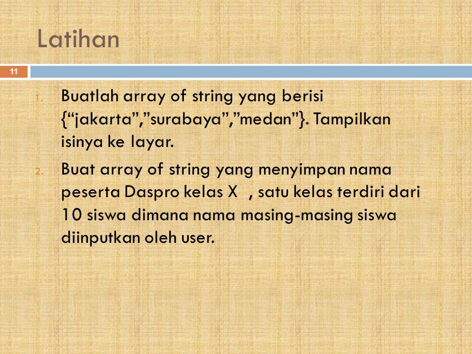 "Latihan 11 1. Buatlah array of string yang berisi {""jakarta"",""surabaya"",""medan""}. Tampilkan isinya ke layar. 2. Buat array of string yang menyimpan na"