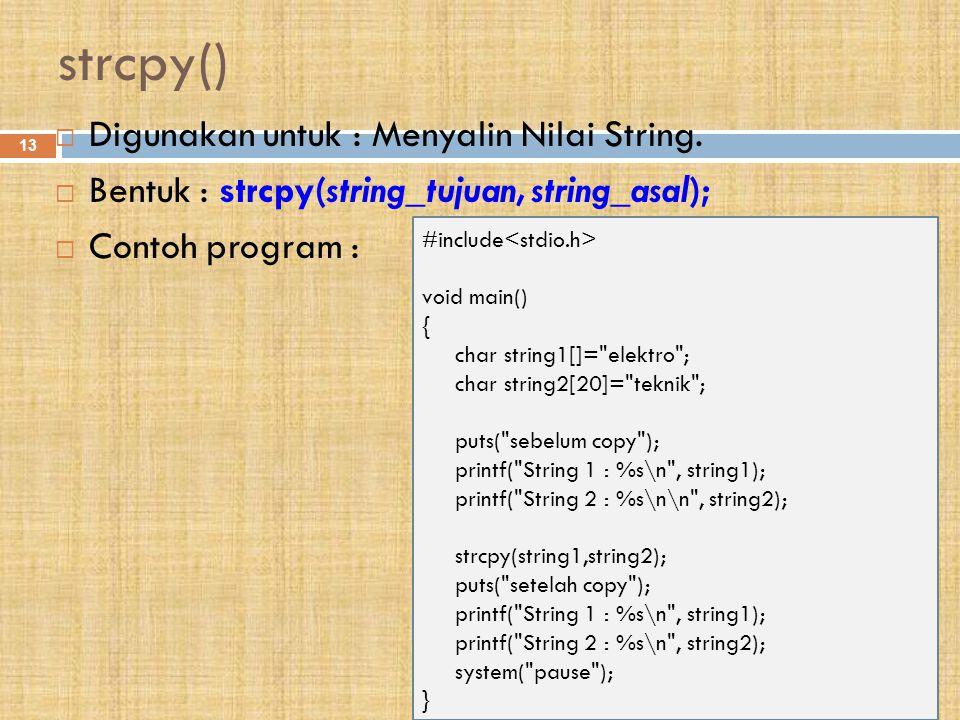 strcpy() 13  Digunakan untuk : Menyalin Nilai String.  Bentuk : strcpy(string_tujuan, string_asal);  Contoh program : #include void main() { char s