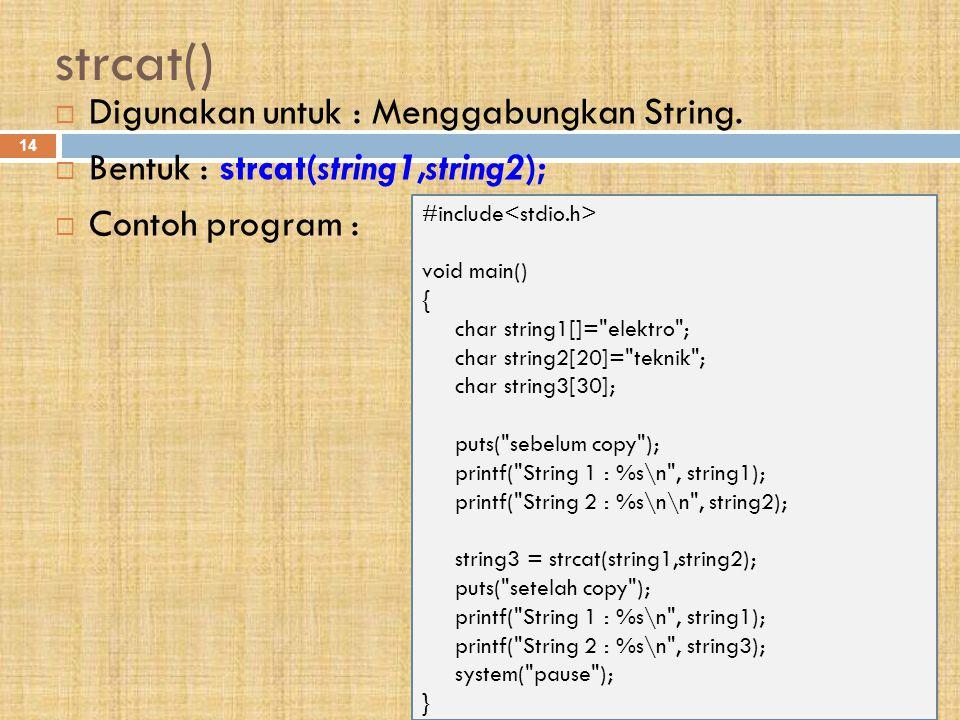 strcat() 14  Digunakan untuk : Menggabungkan String.  Bentuk : strcat(string1,string2);  Contoh program : #include void main() { char string1[]=