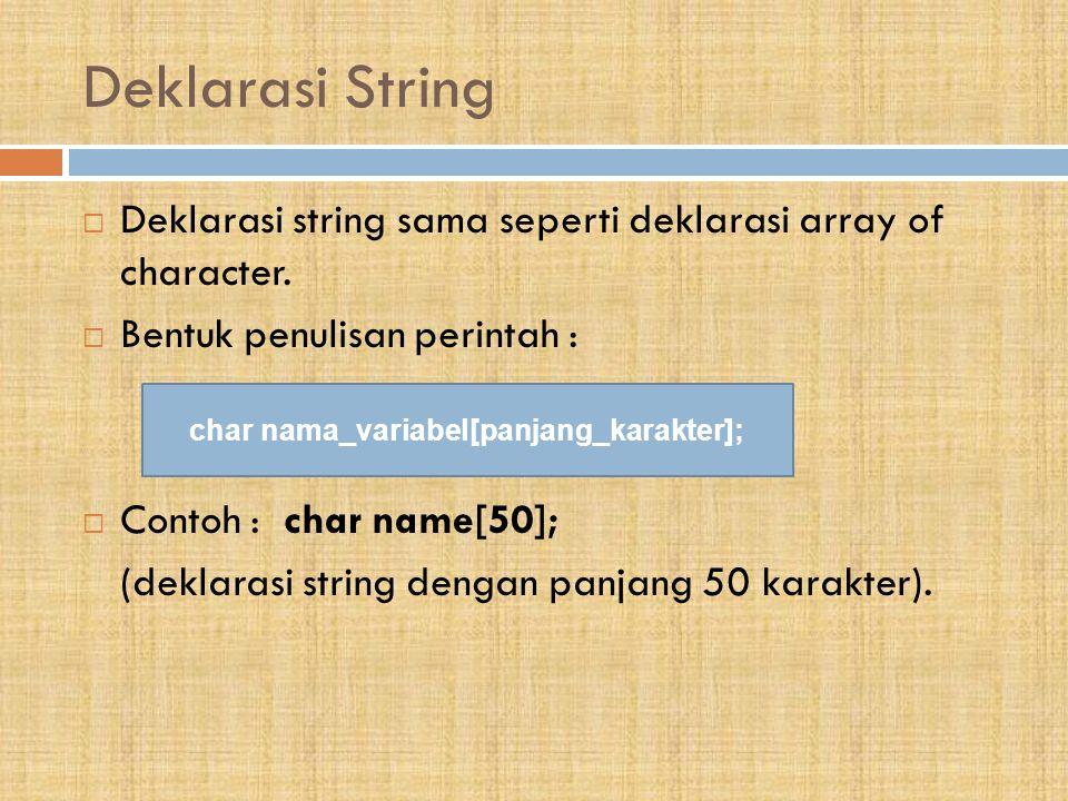 Deklarasi String  Deklarasi string sama seperti deklarasi array of character.  Bentuk penulisan perintah :  Contoh : char name[50]; (deklarasi stri