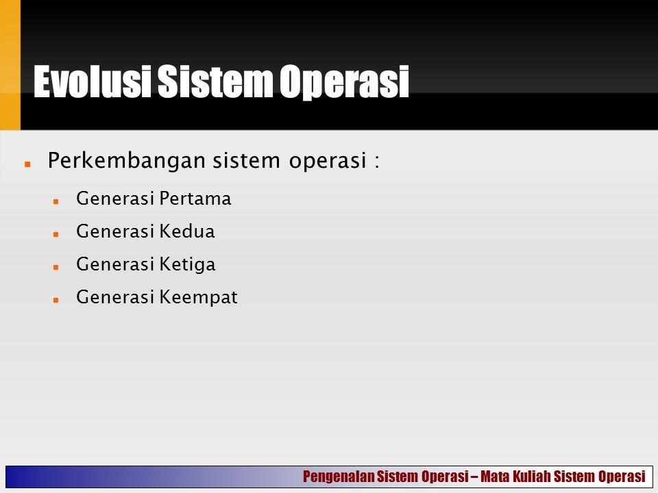 Evolusi Sistem Operasi Perkembangan sistem operasi : Generasi Pertama Generasi Kedua Generasi Ketiga Generasi Keempat Pengenalan Sistem Operasi – Mata