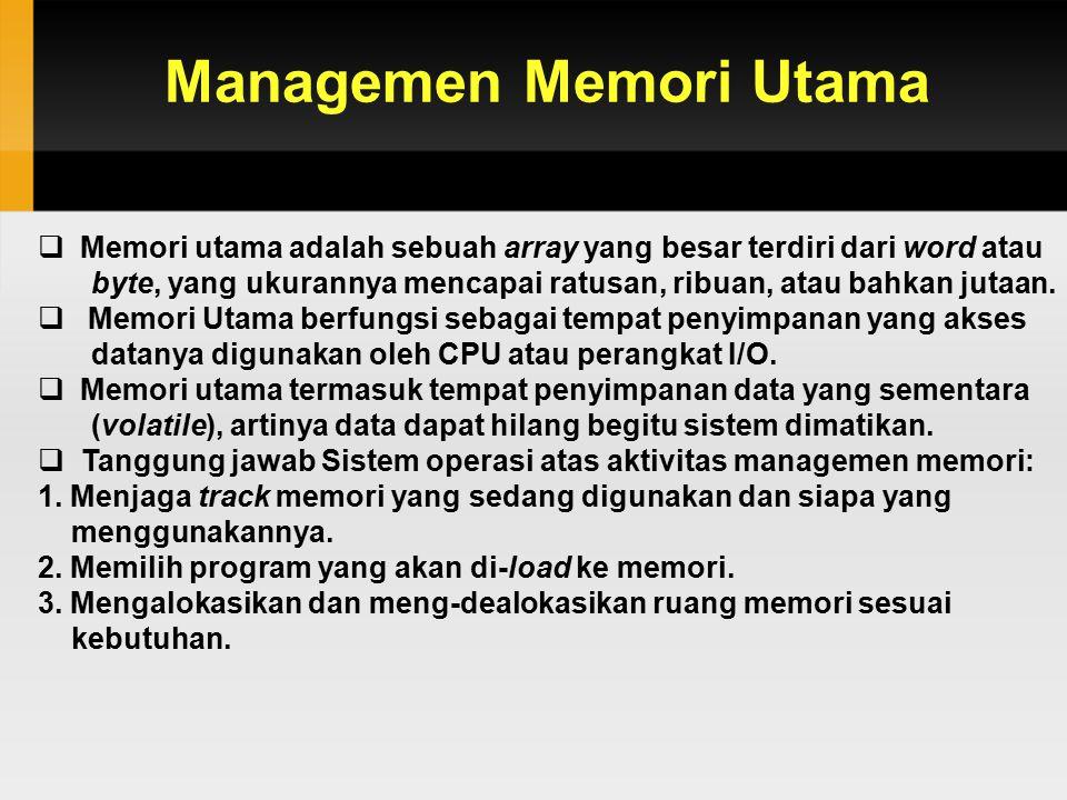 Managemen Memori Utama  Memori utama adalah sebuah array yang besar terdiri dari word atau byte, yang ukurannya mencapai ratusan, ribuan, atau bahkan