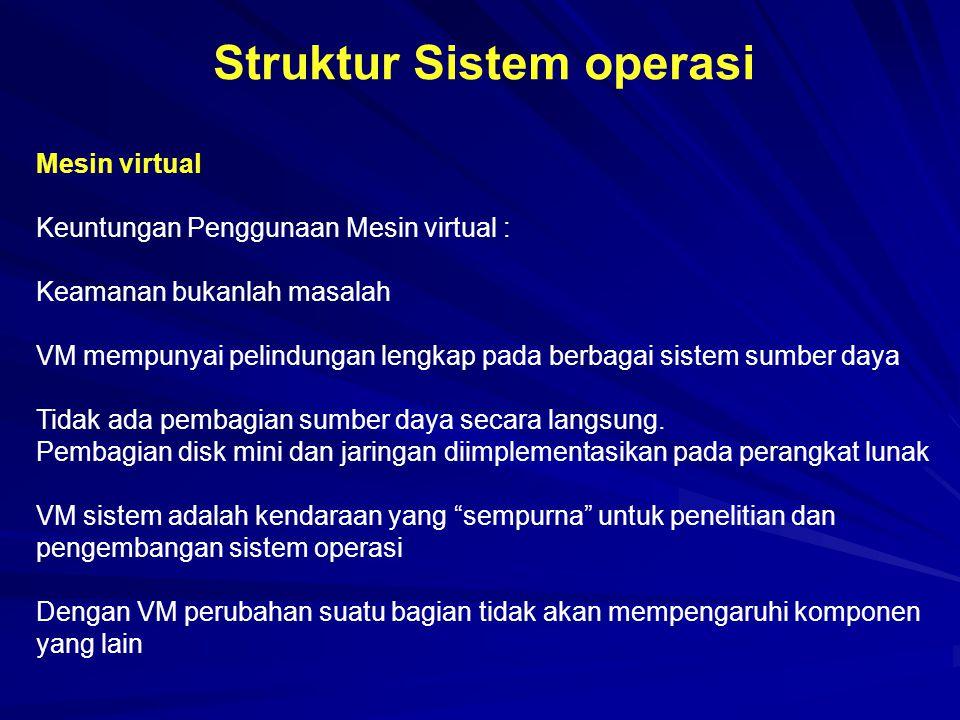 Struktur Sistem operasi Mesin virtual Keuntungan Penggunaan Mesin virtual : Keamanan bukanlah masalah VM mempunyai pelindungan lengkap pada berbagai s