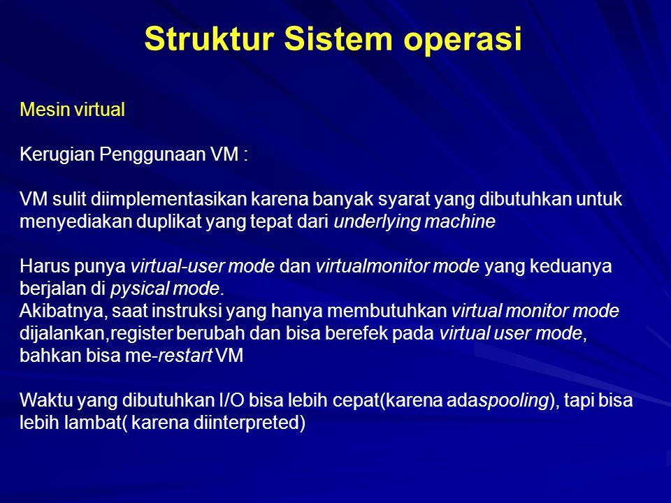 Struktur Sistem operasi Mesin virtual Kerugian Penggunaan VM : VM sulit diimplementasikan karena banyak syarat yang dibutuhkan untuk menyediakan dupli
