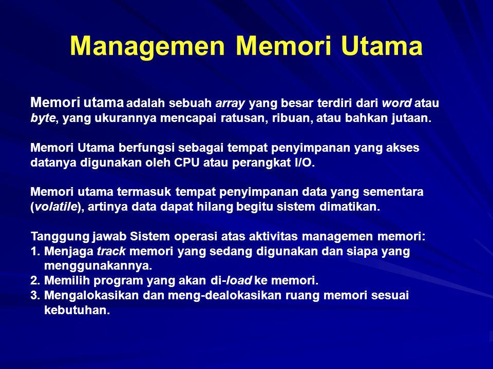 Managemen Memori Utama Memori utama adalah sebuah array yang besar terdiri dari word atau byte, yang ukurannya mencapai ratusan, ribuan, atau bahkan j