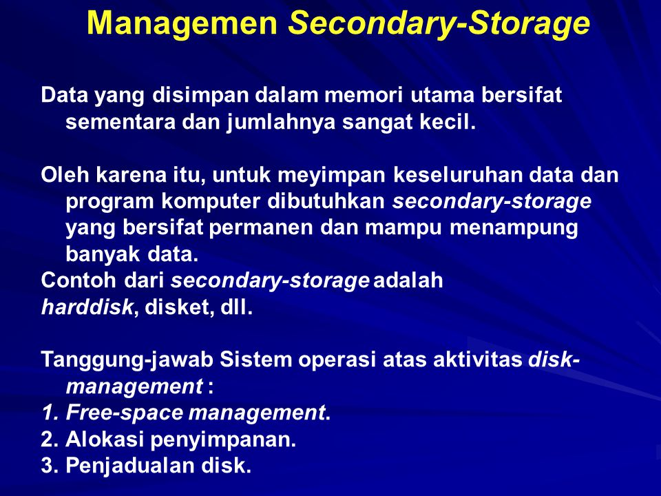 Managemen Secondary-Storage Data yang disimpan dalam memori utama bersifat sementara dan jumlahnya sangat kecil. Oleh karena itu, untuk meyimpan kesel