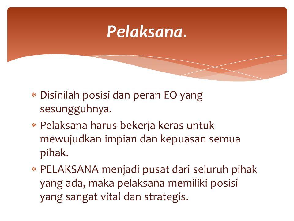  Disinilah posisi dan peran EO yang sesungguhnya.  Pelaksana harus bekerja keras untuk mewujudkan impian dan kepuasan semua pihak.  PELAKSANA menja