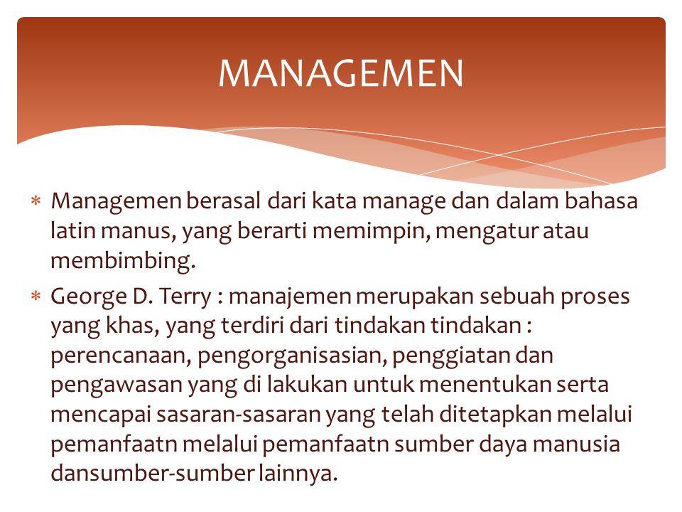  Managemen berasal dari kata manage dan dalam bahasa latin manus, yang berarti memimpin, mengatur atau membimbing.  George D. Terry : manajemen meru