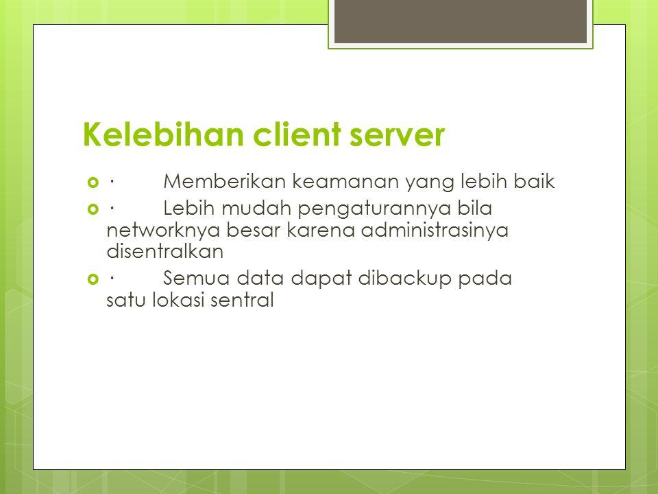 Kelebihan client server  · Memberikan keamanan yang lebih baik  · Lebih mudah pengaturannya bila networknya besar karena administrasinya disentralkan  · Semua data dapat dibackup pada satu lokasi sentral
