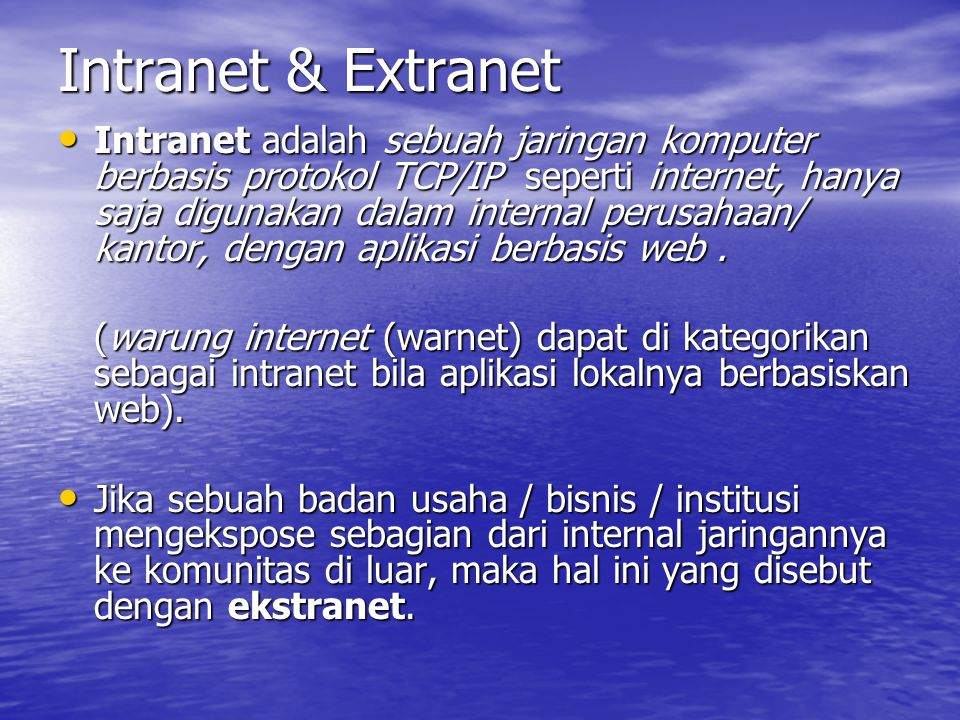 Intranet & Extranet Intranet adalah sebuah jaringan komputer berbasis protokol TCP/IP seperti internet, hanya saja digunakan dalam internal perusahaan