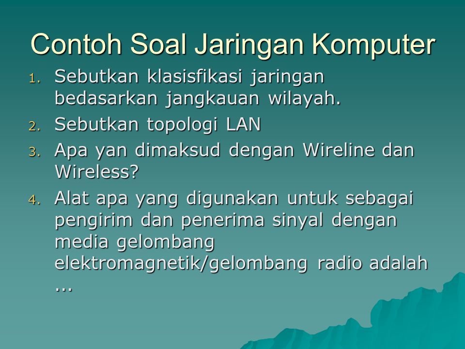 Contoh Soal Jaringan Komputer 1. Sebutkan klasisfikasi jaringan bedasarkan jangkauan wilayah. 2. Sebutkan topologi LAN 3. Apa yan dimaksud dengan Wire
