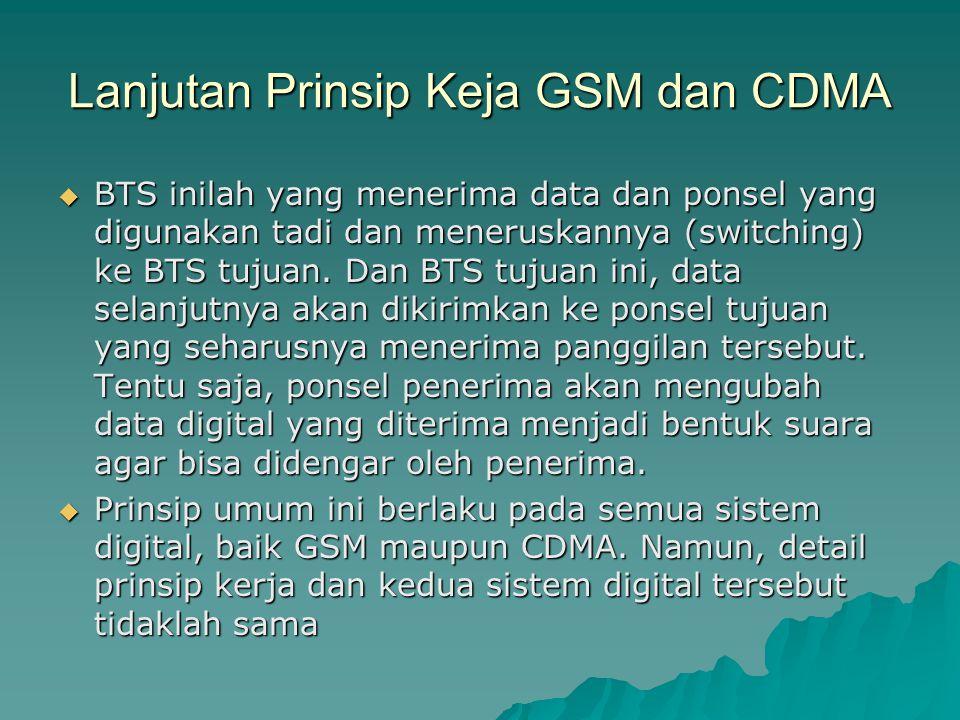 Lanjutan Prinsip Keja GSM dan CDMA  BTS inilah yang menerima data dan ponsel yang digunakan tadi dan meneruskannya (switching) ke BTS tujuan. Dan BTS