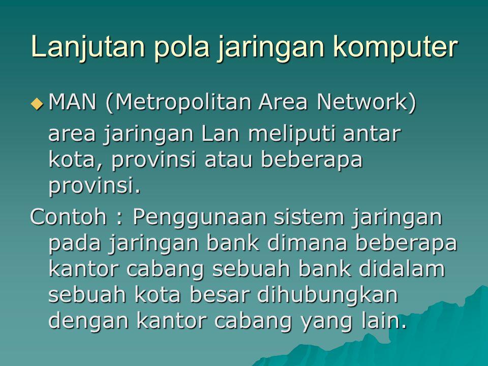 Lanjutan pola jaringan komputer  MAN (Metropolitan Area Network) area jaringan Lan meliputi antar kota, provinsi atau beberapa provinsi. Contoh : Pen