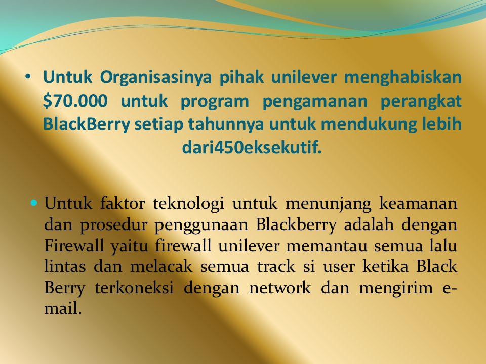 Untuk Organisasinya pihak unilever menghabiskan $70.000 untuk program pengamanan perangkat BlackBerry setiap tahunnya untuk mendukung lebih dari450eksekutif.