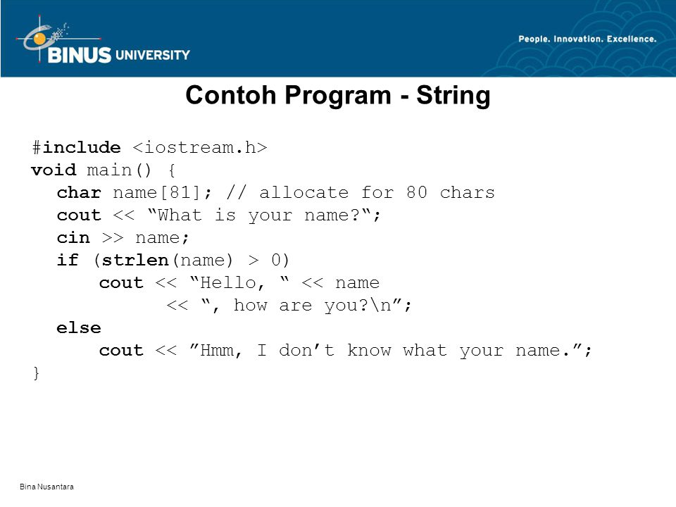 Bina Nusantara Contoh Program - String #include void main() { char name[81]; // allocate for 80 chars cout << What is your name? ; cin >> name; if (strlen(name) > 0) cout << Hello, << name << , how are you?\n ; else cout << Hmm, I don't know what your name. ; }
