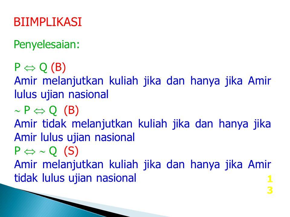 13 BIIMPLIKASI Penyelesaian: P  Q (B) Amir melanjutkan kuliah jika dan hanya jika Amir lulus ujian nasional  P  Q (B) Amir tidak melanjutkan kuliah