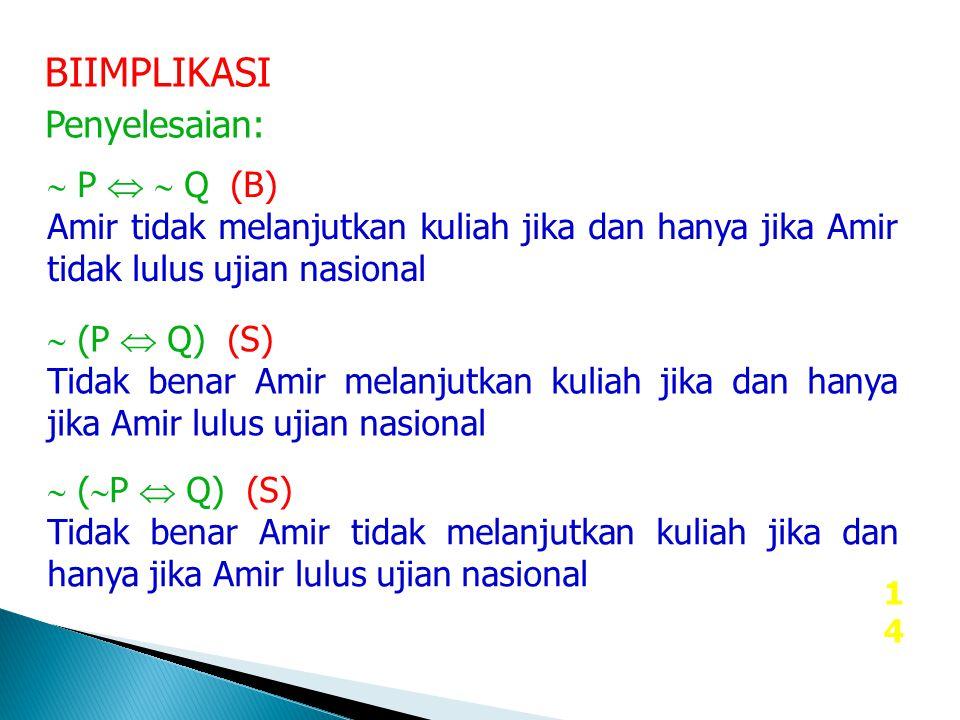 14 BIIMPLIKASI Penyelesaian:  P   Q (B) Amir tidak melanjutkan kuliah jika dan hanya jika Amir tidak lulus ujian nasional  (P  Q) (S) Tidak benar