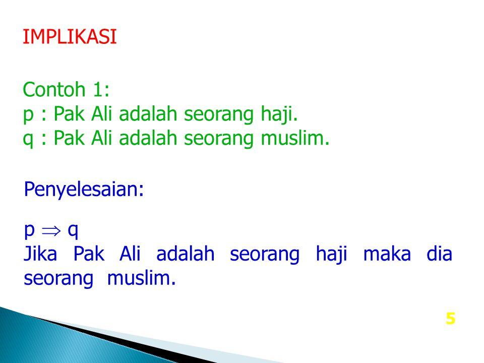5 IMPLIKASI Contoh 1: p : Pak Ali adalah seorang haji. q : Pak Ali adalah seorang muslim. Penyelesaian: p  q Jika Pak Ali adalah seorang haji maka di