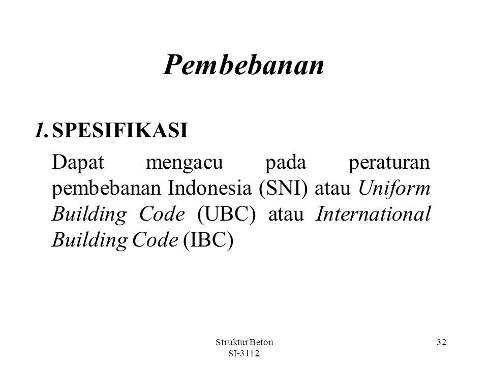Struktur Beton SI-3112 32 Pembebanan 1.SPESIFIKASI Dapat mengacu pada peraturan pembebanan Indonesia (SNI) atau Uniform Building Code (UBC) atau International Building Code (IBC)