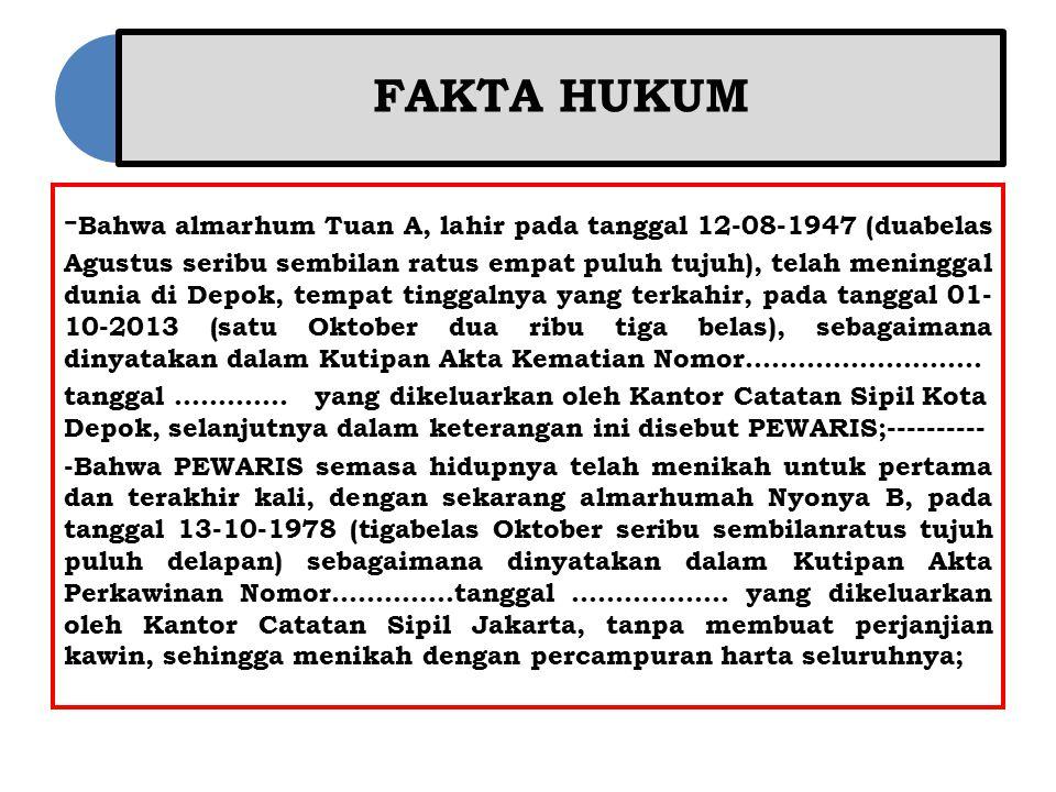 FAKTA HUKUM - Bahwa almarhum Tuan A, lahir pada tanggal 12-08-1947 (duabelas Agustus seribu sembilan ratus empat puluh tujuh), telah meninggal dunia d