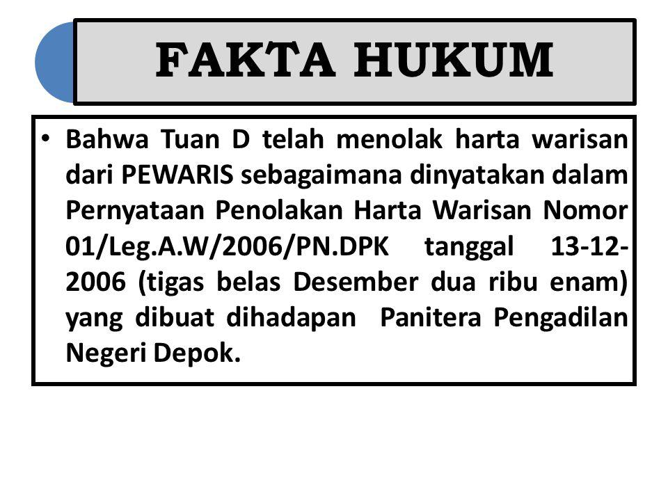 FAKTA HUKUM Bahwa Tuan D telah menolak harta warisan dari PEWARIS sebagaimana dinyatakan dalam Pernyataan Penolakan Harta Warisan Nomor 01/Leg.A.W/200