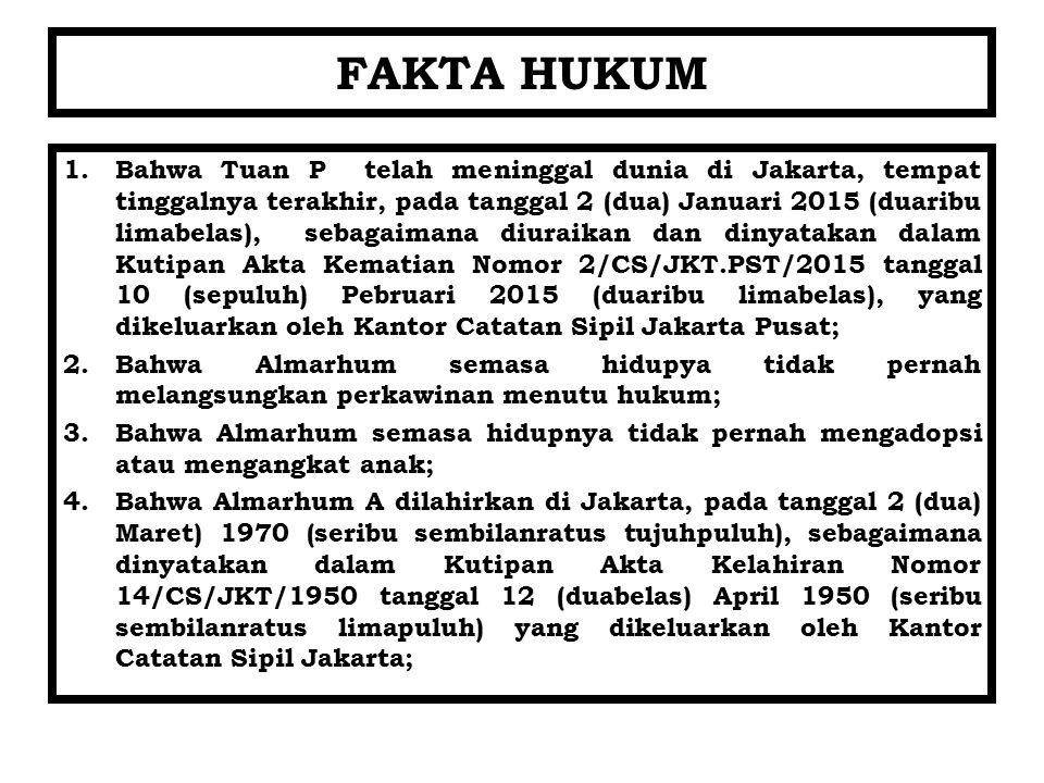 FAKTA HUKUM 1.Bahwa Tuan P telah meninggal dunia di Jakarta, tempat tinggalnya terakhir, pada tanggal 2 (dua) Januari 2015 (duaribu limabelas), sebaga