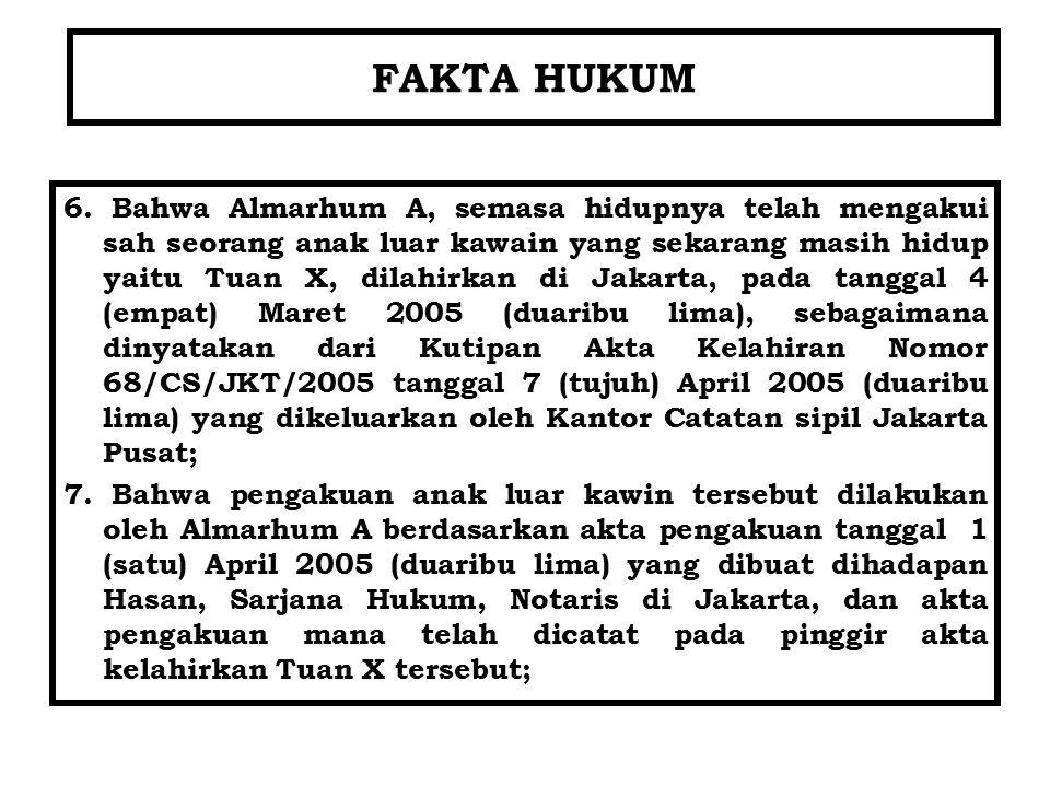 FAKTA HUKUM 6. Bahwa Almarhum A, semasa hidupnya telah mengakui sah seorang anak luar kawain yang sekarang masih hidup yaitu Tuan X, dilahirkan di Jak