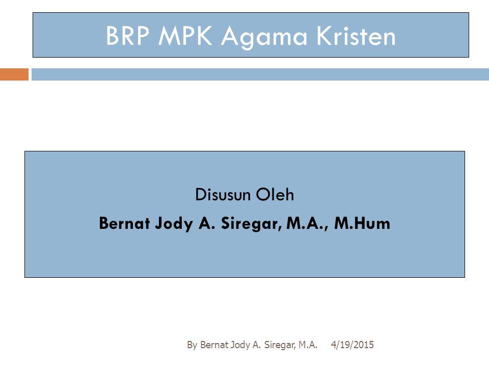 4/19/2015By Bernat Jody A.Siregar, M.A. BRP MPK Agama Kristen Disusun Oleh Bernat Jody A.