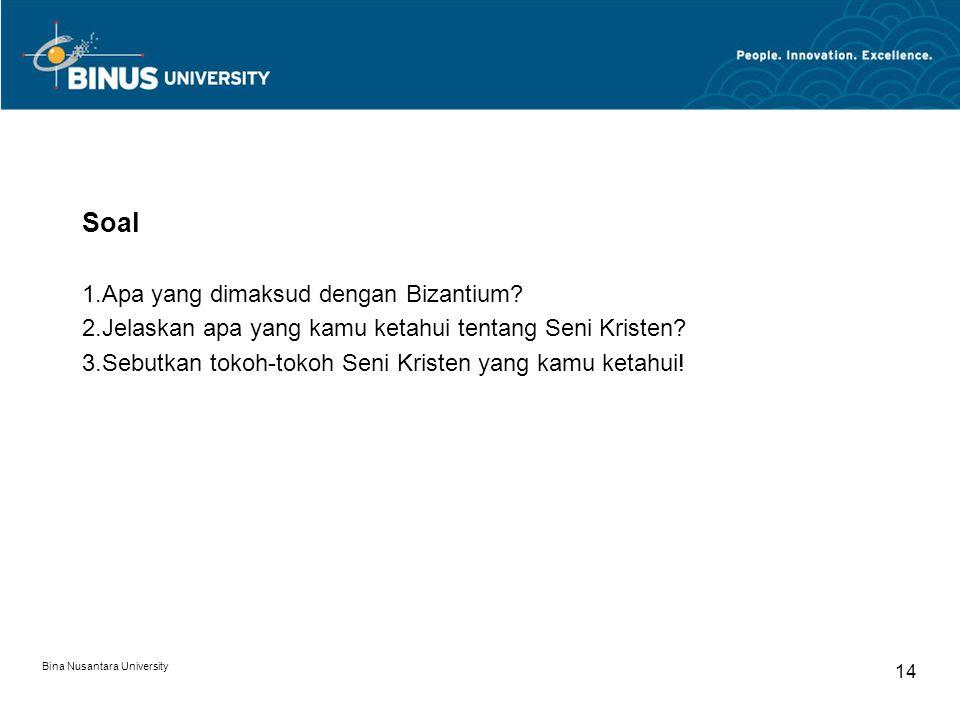 Bina Nusantara University 14 Soal 1.Apa yang dimaksud dengan Bizantium? 2.Jelaskan apa yang kamu ketahui tentang Seni Kristen? 3.Sebutkan tokoh-tokoh