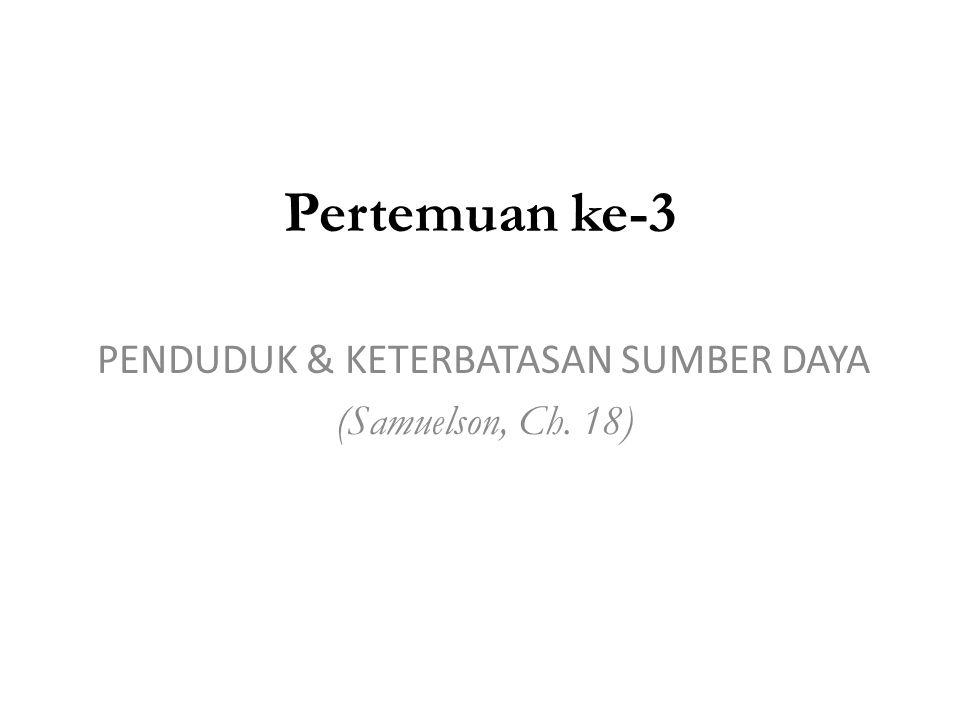 Pertemuan ke-3 PENDUDUK & KETERBATASAN SUMBER DAYA (Samuelson, Ch. 18)