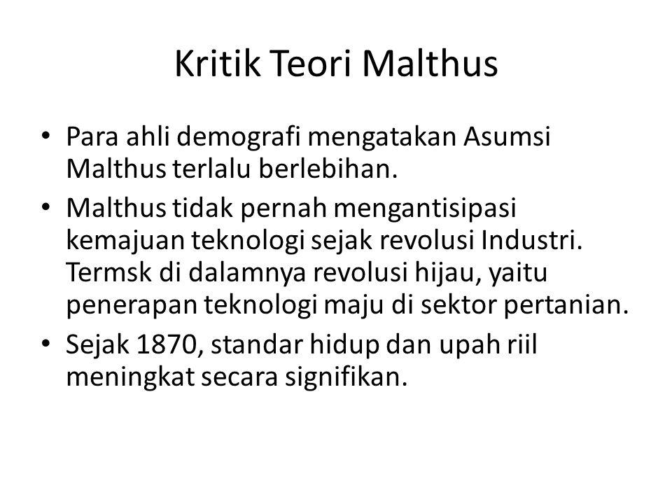 Kritik Teori Malthus Para ahli demografi mengatakan Asumsi Malthus terlalu berlebihan. Malthus tidak pernah mengantisipasi kemajuan teknologi sejak re