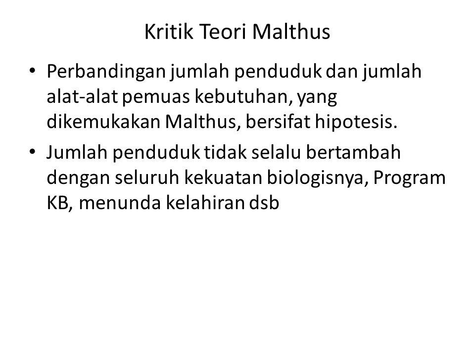 Kritik Teori Malthus Perbandingan jumlah penduduk dan jumlah alat-alat pemuas kebutuhan, yang dikemukakan Malthus, bersifat hipotesis. Jumlah penduduk