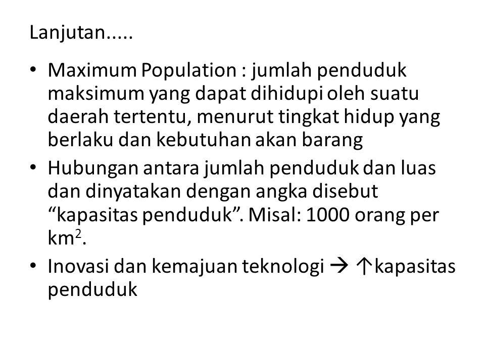 Lanjutan..... Maximum Population : jumlah penduduk maksimum yang dapat dihidupi oleh suatu daerah tertentu, menurut tingkat hidup yang berlaku dan keb