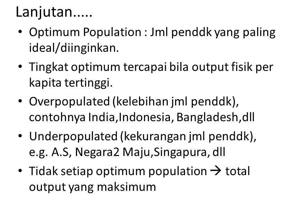 Lanjutan..... Optimum Population : Jml penddk yang paling ideal/diinginkan. Tingkat optimum tercapai bila output fisik per kapita tertinggi. Overpopul