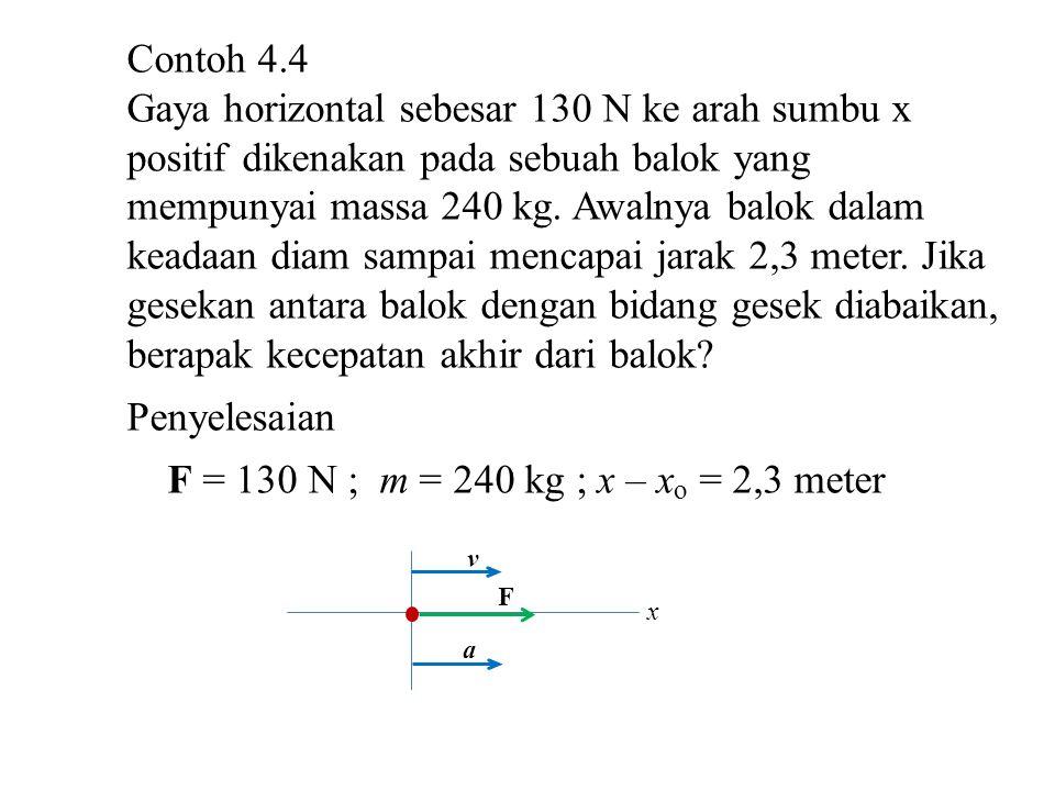 F = 130 N m = 240 kg x – x o = 2,3 meter F = m.a  a = F/m = 130 N/240 kg = 0,542 m/s 2 Dari persamaan (3.3.10) v 2 = v 0 2 + 2a(x – x 0 ) Sehingga v 2 = 0 + 2(0,542 m/s 2 )(2,30 m) = 2,49 m 2 /s 2 v = 1,58 m/s