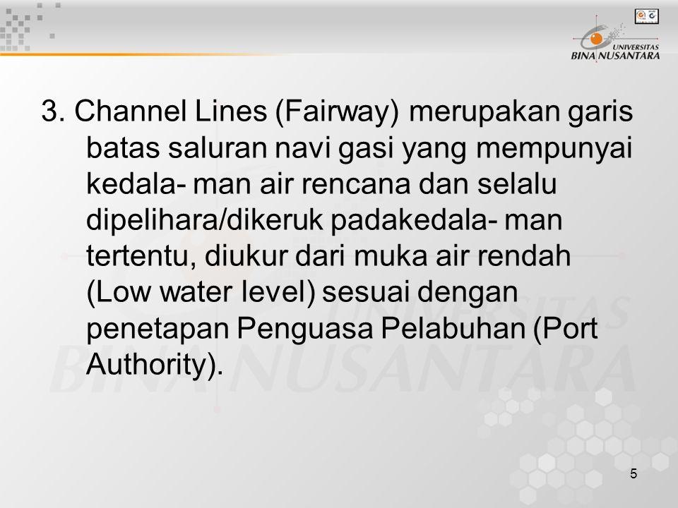 5 3. Channel Lines (Fairway) merupakan garis batas saluran navi gasi yang mempunyai kedala- man air rencana dan selalu dipelihara/dikeruk padakedala-
