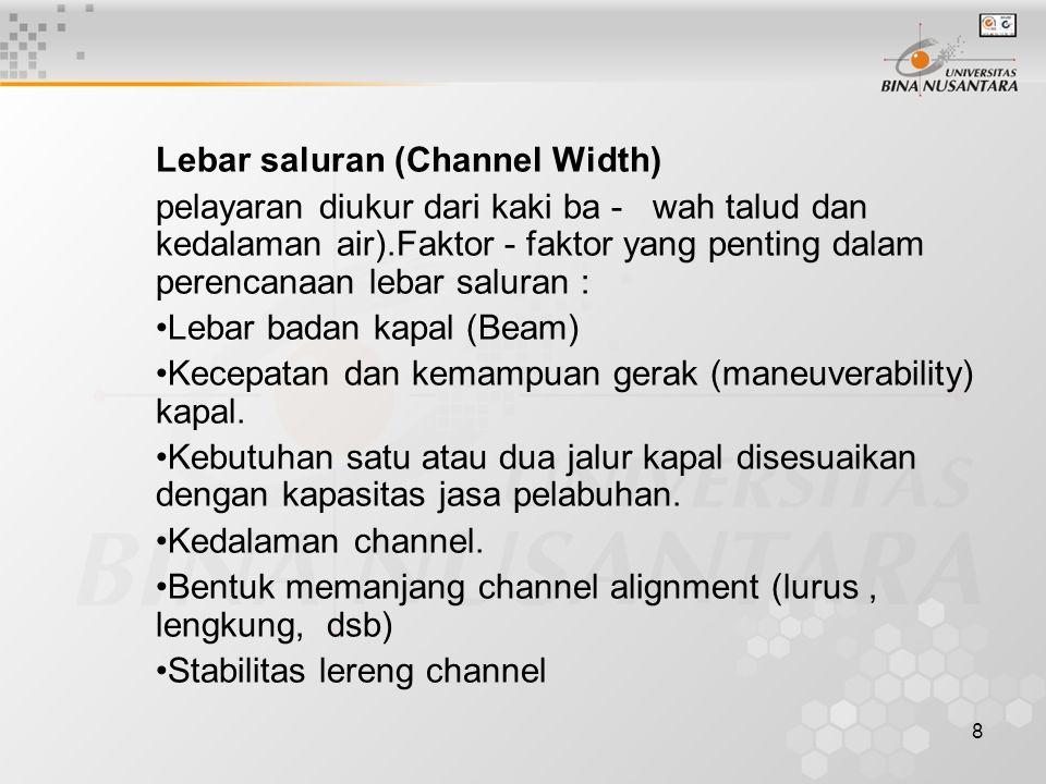 8 Lebar saluran (Channel Width) pelayaran diukur dari kaki ba - wah talud dan kedalaman air).Faktor - faktor yang penting dalam perencanaan lebar saluran : Lebar badan kapal (Beam) Kecepatan dan kemampuan gerak (maneuverability) kapal.